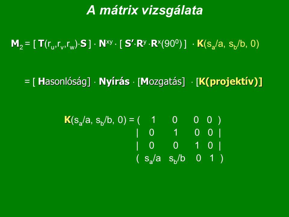 A mátrix vizsgálata M2 = [ T(ru,rv,rw)S ]  Nxy  [ S'Ry Rx(900) ]  K(sa/a, sb/b, 0) = [ Hasonlóság]  Nyírás  [Mozgatás]  [K(projektív)]